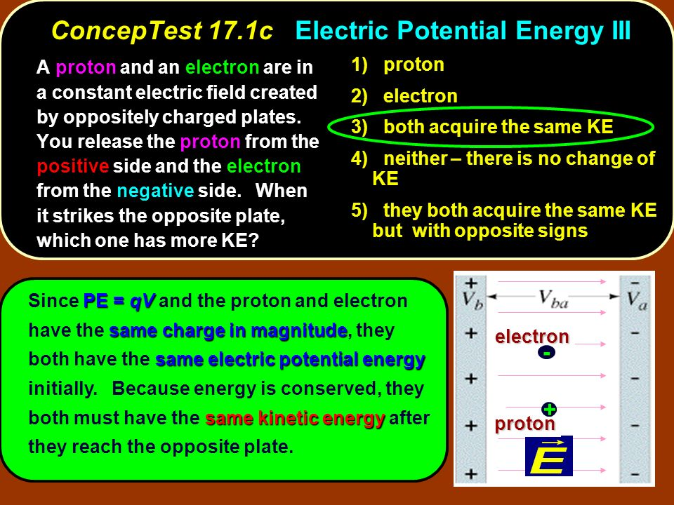 electron proton electron proton + - 1) proton 2) electron 3) both acquire the same KE 4) neither – there is no change of KE 5) they both acquire the s