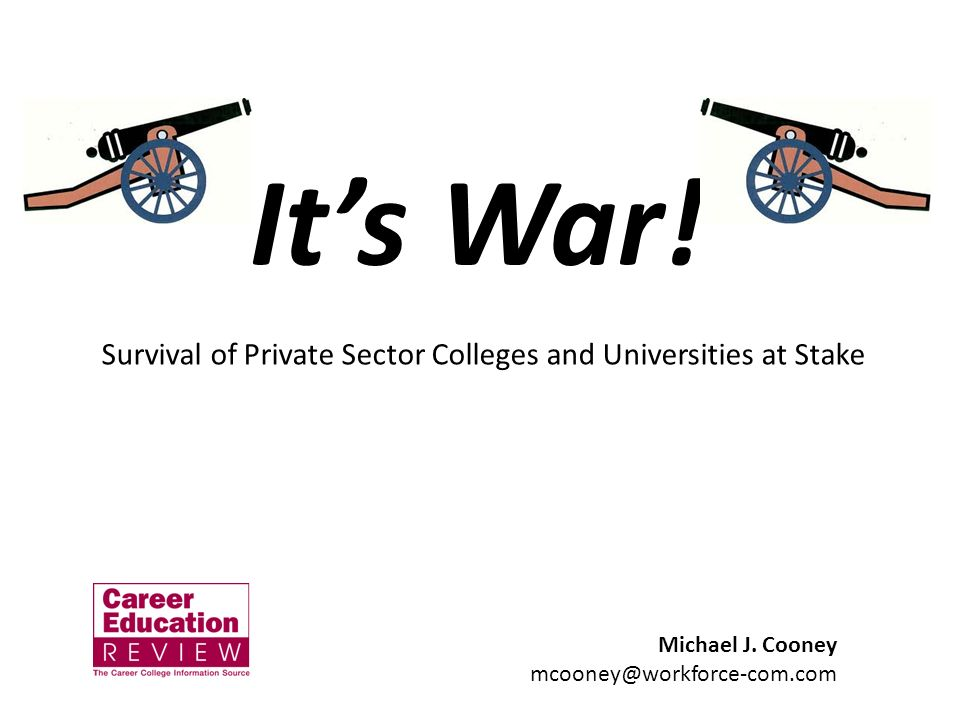 Its War! Michael J. Cooney mcooney@workforce-com.com Survival of Private Sector Colleges and Universities at Stake