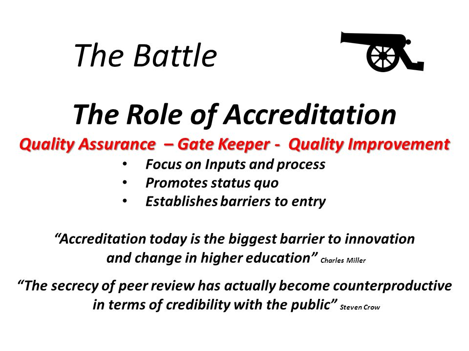 The Battle The Role of Accreditation Quality Assurance – Gate Keeper - Quality Improvement Focus on Inputs and process Promotes status quo Establishes barriers to entry Accreditation today is the biggest barrier to innovation and change in higher education Charles Miller The secrecy of peer review has actually become counterproductive in terms of credibility with the public Steven Crow