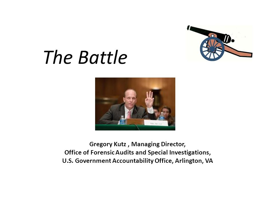 The Battle Gregory Kutz, Managing Director, Office of Forensic Audits and Special Investigations, U.S.