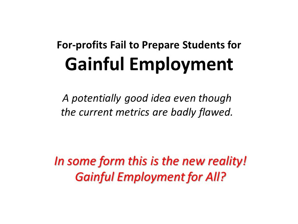 For-profits Fail to Prepare Students for Gainful Employment A potentially good idea even though the current metrics are badly flawed.