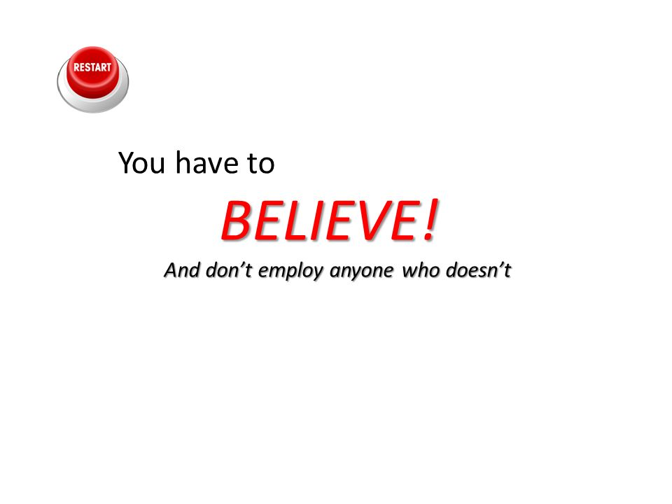 You have toBELIEVE! And dont employ anyone who doesnt