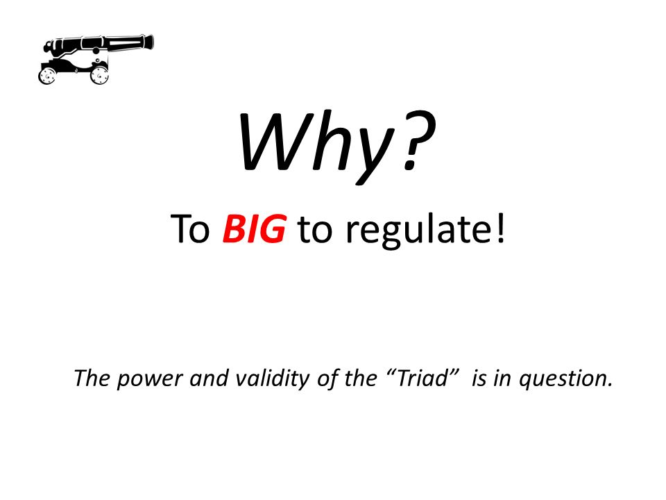 Why? To BIG to regulate! The power and validity of the Triad is in question.