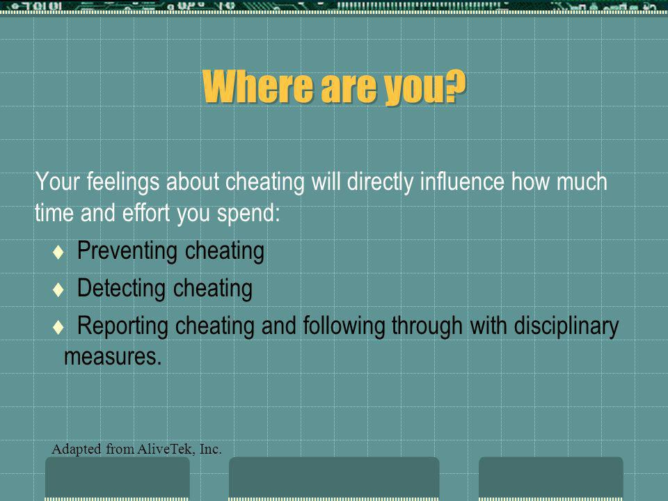 Where are you? Your feelings about cheating will directly influence how much time and effort you spend: Preventing cheating Detecting cheating Reporti
