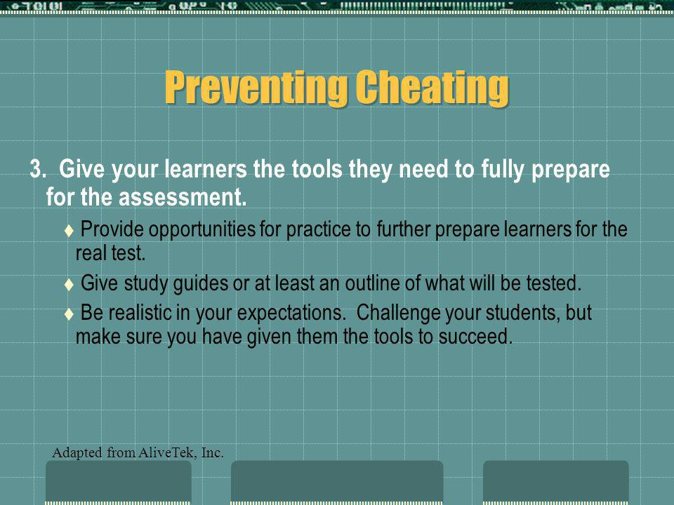 Preventing Cheating 3. Give your learners the tools they need to fully prepare for the assessment. Provide opportunities for practice to further prepa