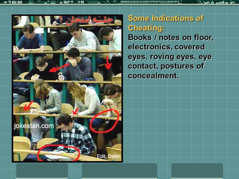 Some Indications of Cheating: Books / notes on floor, electronics, covered eyes, roving eyes, eye contact, postures of concealment.