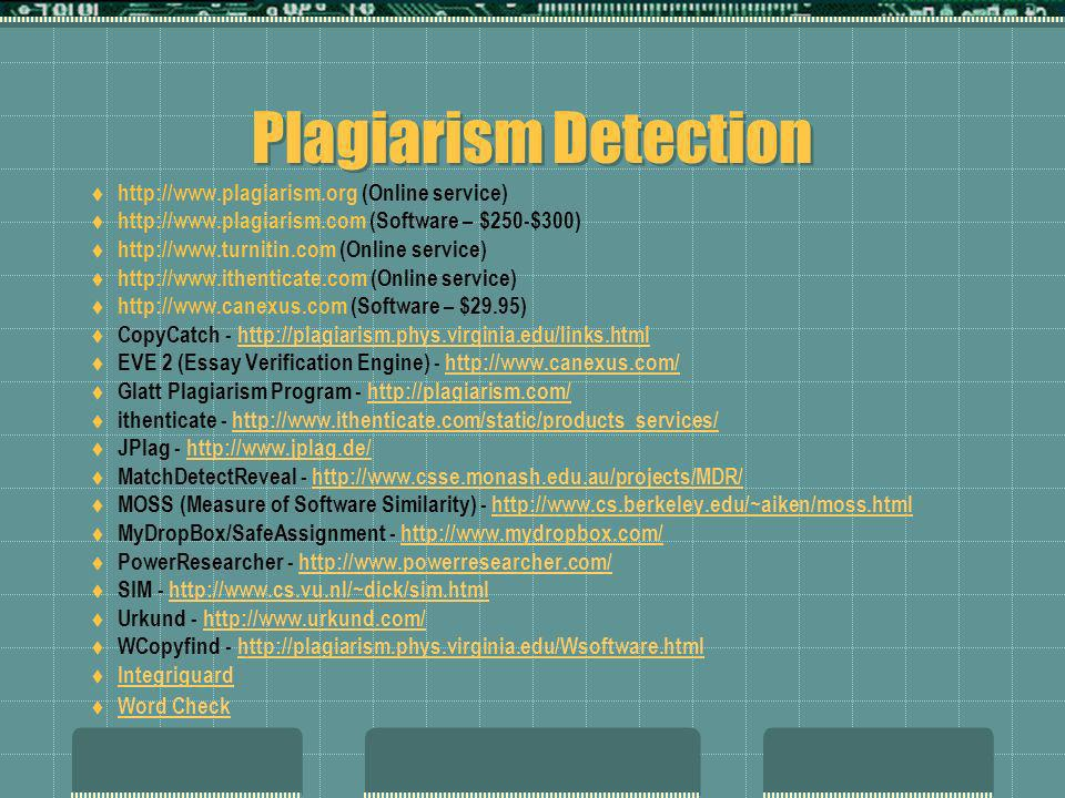 Plagiarism Detection http://www.plagiarism.org (Online service) http://www.plagiarism.com (Software – $250-$300) http://www.turnitin.com (Online service) http://www.ithenticate.com (Online service) http://www.canexus.com (Software – $29.95) CopyCatch - http://plagiarism.phys.virginia.edu/links.htmlhttp://plagiarism.phys.virginia.edu/links.html EVE 2 (Essay Verification Engine) - http://www.canexus.com/http://www.canexus.com/ Glatt Plagiarism Program - http://plagiarism.com/http://plagiarism.com/ ithenticate - http://www.ithenticate.com/static/products_services/http://www.ithenticate.com/static/products_services/ JPlag - http://www.jplag.de/http://www.jplag.de/ MatchDetectReveal - http://www.csse.monash.edu.au/projects/MDR/http://www.csse.monash.edu.au/projects/MDR/ MOSS (Measure of Software Similarity) - http://www.cs.berkeley.edu/~aiken/moss.htmlhttp://www.cs.berkeley.edu/~aiken/moss.html MyDropBox/SafeAssignment - http://www.mydropbox.com/http://www.mydropbox.com/ PowerResearcher - http://www.powerresearcher.com/http://www.powerresearcher.com/ SIM - http://www.cs.vu.nl/~dick/sim.htmlhttp://www.cs.vu.nl/~dick/sim.html Urkund - http://www.urkund.com/http://www.urkund.com/ WCopyfind - http://plagiarism.phys.virginia.edu/Wsoftware.htmlhttp://plagiarism.phys.virginia.edu/Wsoftware.html Integriguard Word Check
