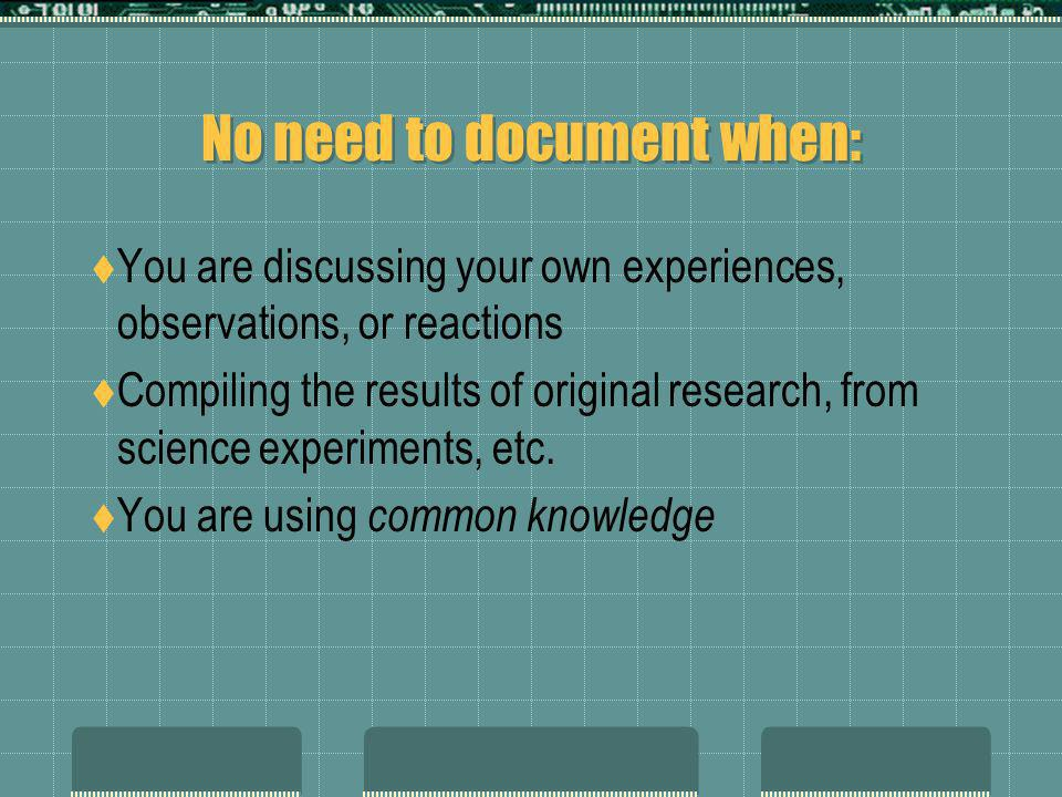 No need to document when: You are discussing your own experiences, observations, or reactions Compiling the results of original research, from science