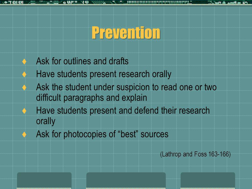 Prevention Ask for outlines and drafts Have students present research orally Ask the student under suspicion to read one or two difficult paragraphs a