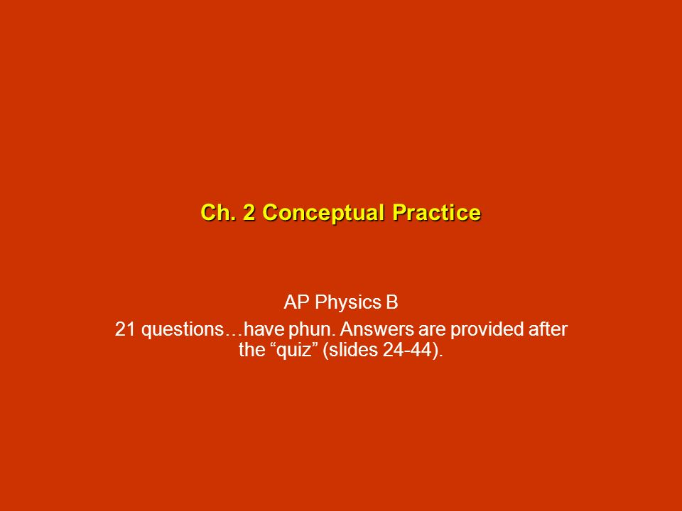 Ch. 2 Conceptual Practice AP Physics B 21 questions…have phun. Answers are provided after the quiz (slides 24-44).