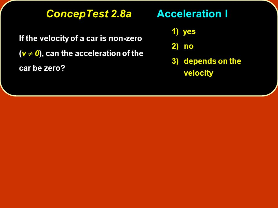 ConcepTest 2.8aAcceleration I If the velocity of a car is non-zero (v 0), can the acceleration of the car be zero? 1) yes 2)no 3)depends on the veloci