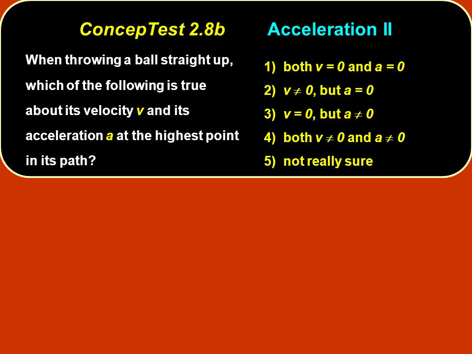 When throwing a ball straight up, which of the following is true about its velocity v and its acceleration a at the highest point in its path? 1) both