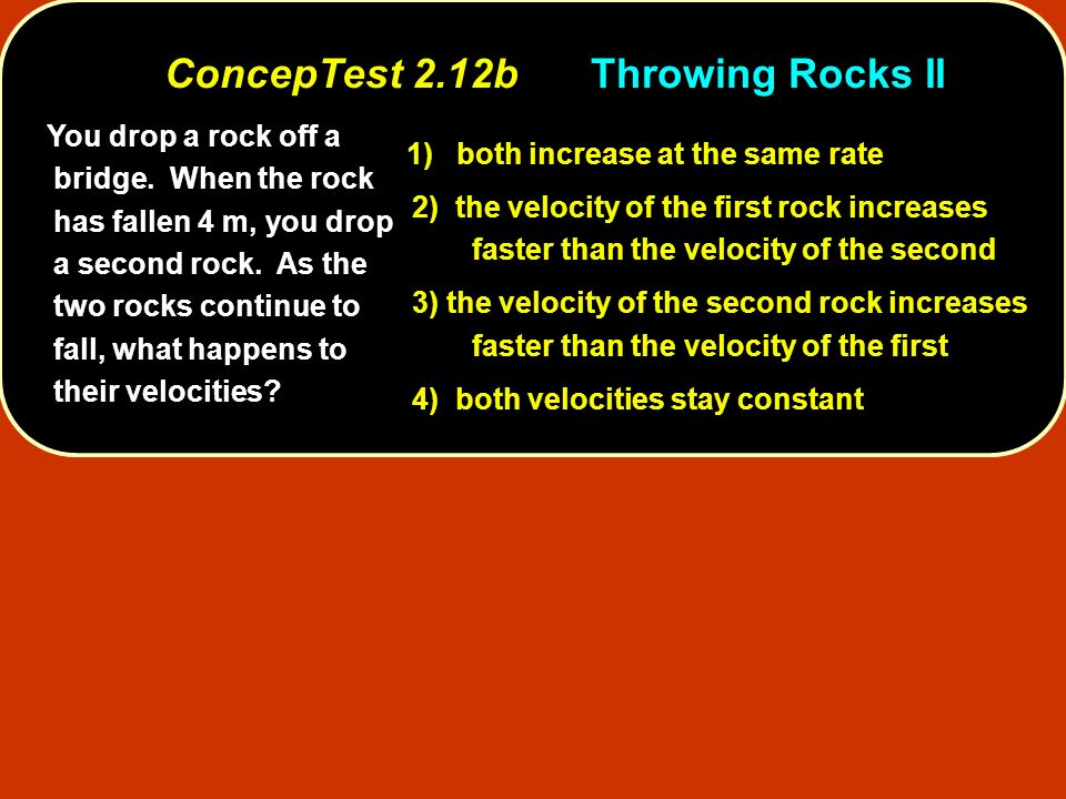You drop a rock off a bridge. When the rock has fallen 4 m, you drop a second rock. As the two rocks continue to fall, what happens to their velocitie