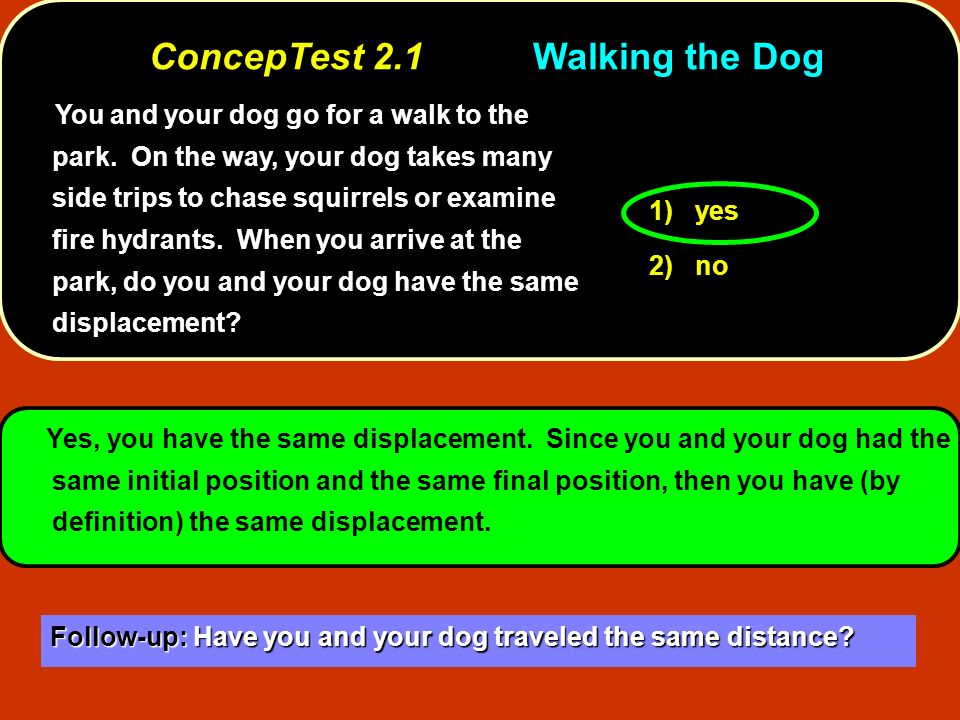 You and your dog go for a walk to the park. On the way, your dog takes many side trips to chase squirrels or examine fire hydrants. When you arrive at