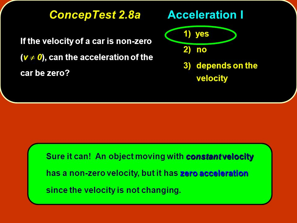ConcepTest 2.8aAcceleration I constantvelocity zeroacceleration Sure it can! An object moving with constant velocity has a non-zero velocity, but it h