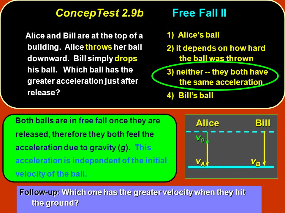Both balls are in free fall once they are released, therefore they both feel the acceleration due to gravity (g). This acceleration is independent of