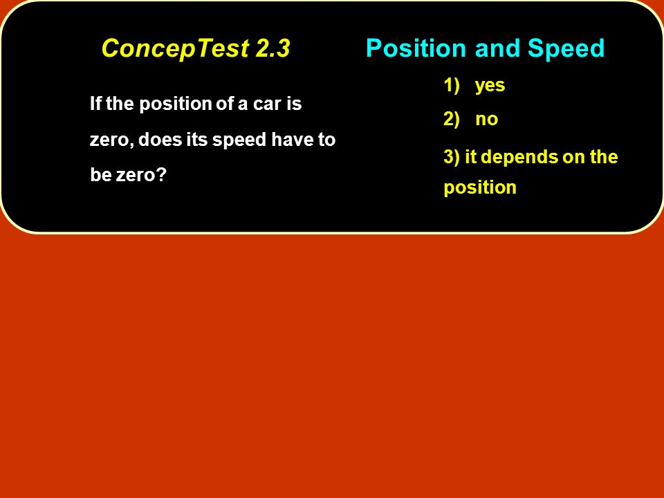If the position of a car is zero, does its speed have to be zero? 1) yes 2) no 3) it depends on the position ConcepTest 2.3Position and Speed