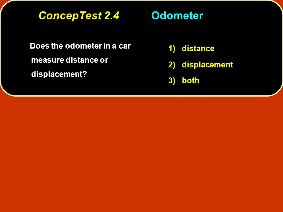 Does the odometer in a car measure distance or displacement? Does the odometer in a car measure distance or displacement? 1) distance 2) displacement
