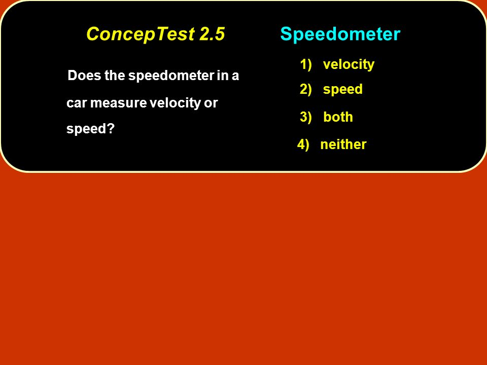 Does the speedometer in a car measure velocity or speed? 1) velocity 2) speed 3) both 4) neither ConcepTest 2.5Speedometer