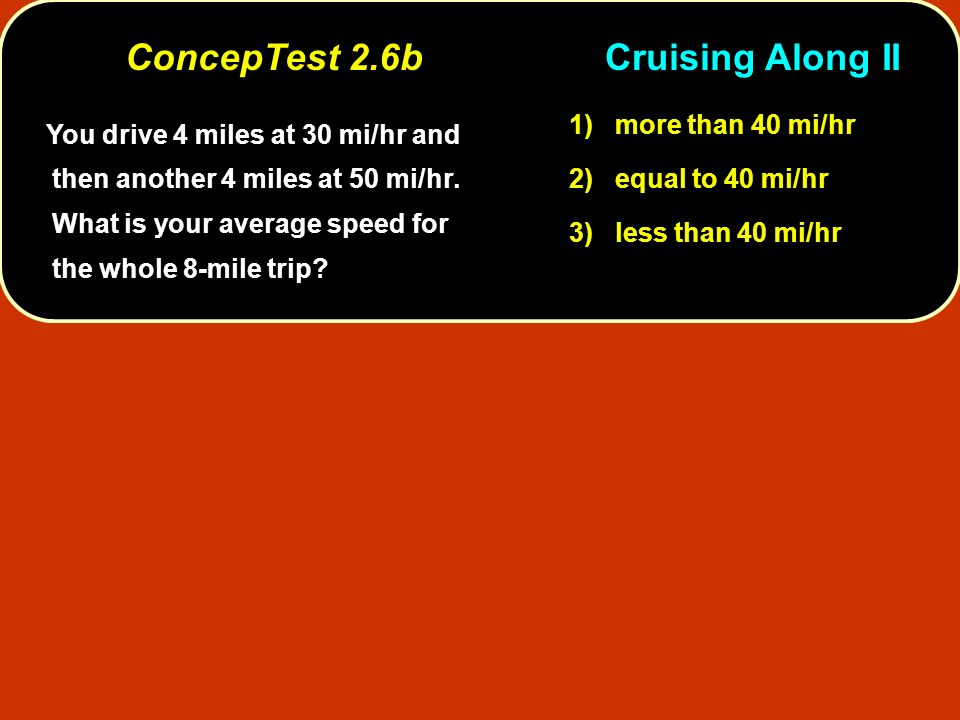 You drive 4 miles at 30 mi/hr and then another 4 miles at 50 mi/hr. What is your average speed for the whole 8-mile trip? 1) more than 40 mi/hr 2) equ