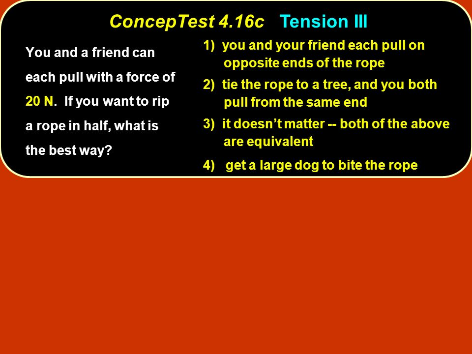ConcepTest 4.17 Three Blocks T3T3 T2T2 T1T1 3m 2m m a 1) T 1 > T 2 > T 3 2) T 1 < T 2 < T 3 3) T 1 = T 2 = T 3 4) all tensions are zero 5) tensions are random Three blocks of mass 3m, 2m, and m are connected by strings and pulled with constant acceleration a.
