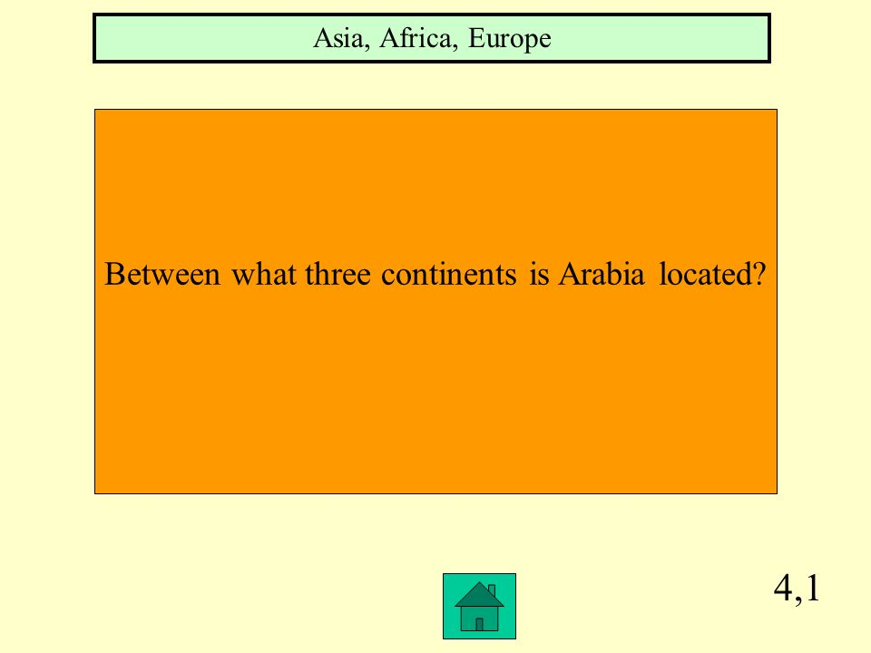 4,1 Between what three continents is Arabia located? Asia, Africa, Europe