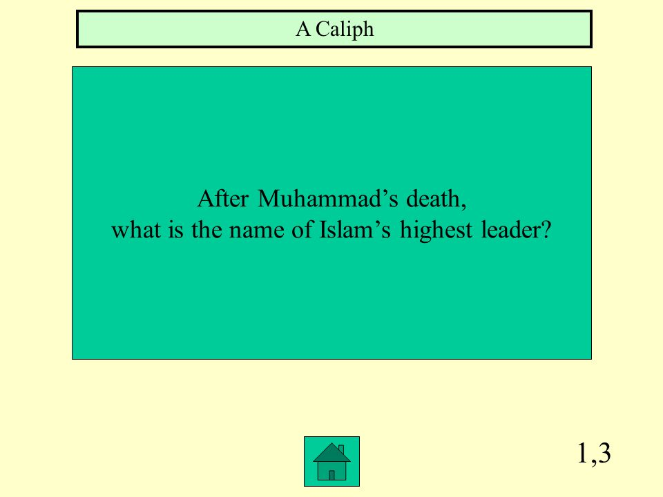 1,3 After Muhammads death, what is the name of Islams highest leader? A Caliph