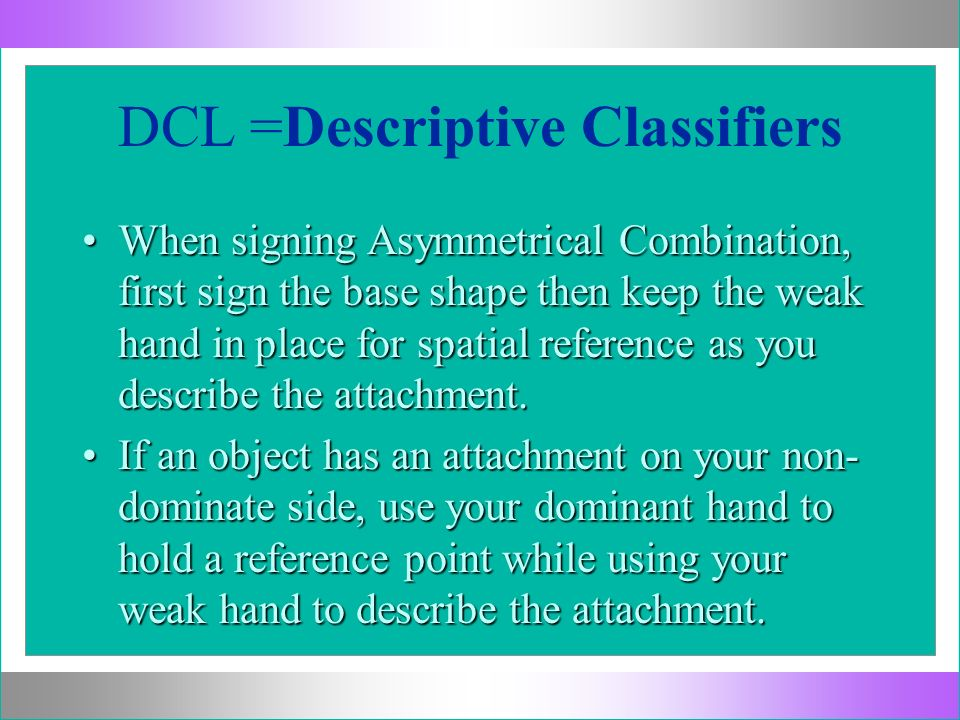 DCL =Descriptive Classifiers When signing Asymmetrical Combination, first sign the base shape then keep the weak hand in place for spatial reference a