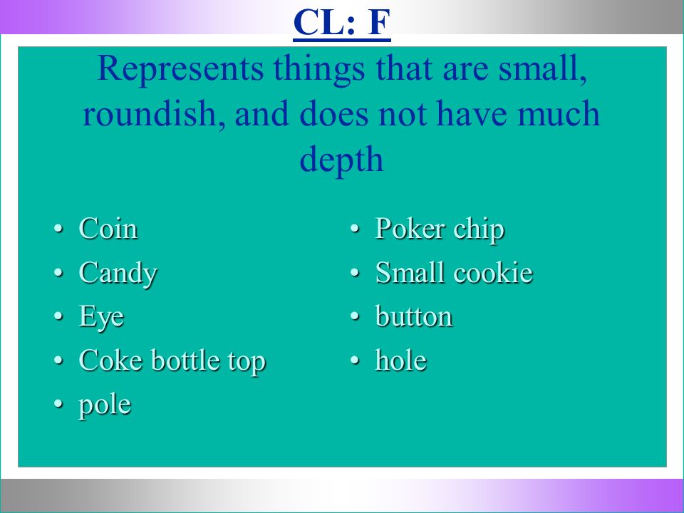 CL: F Represents things that are small, roundish, and does not have much depth CoinCoin CandyCandy EyeEye Coke bottle topCoke bottle top polepole Poke