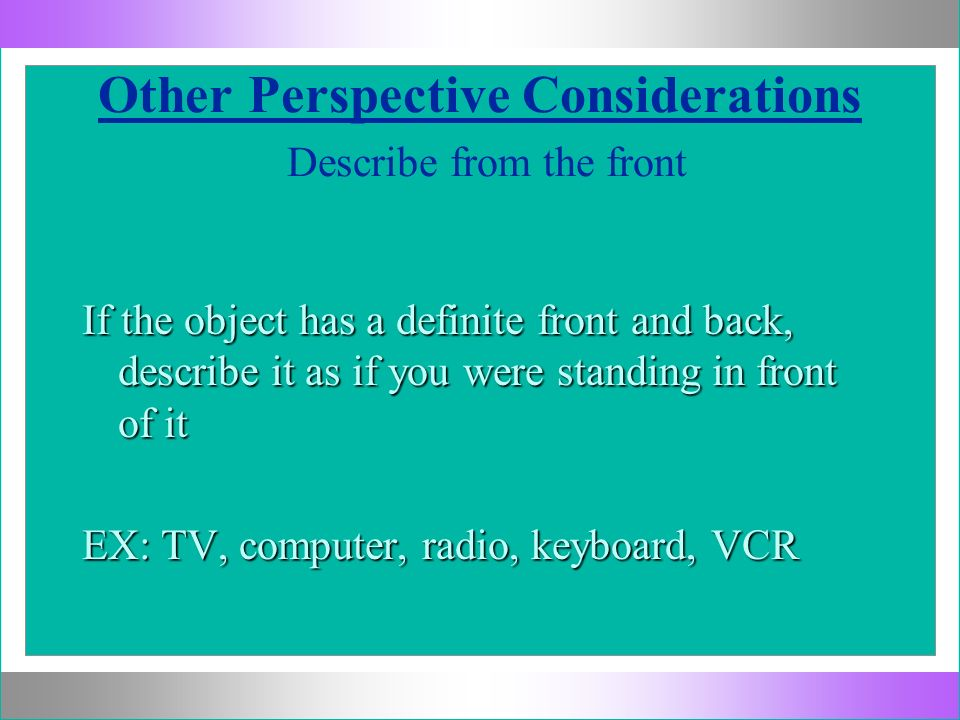 Other Perspective Considerations Describe from the front If the object has a definite front and back, describe it as if you were standing in front of
