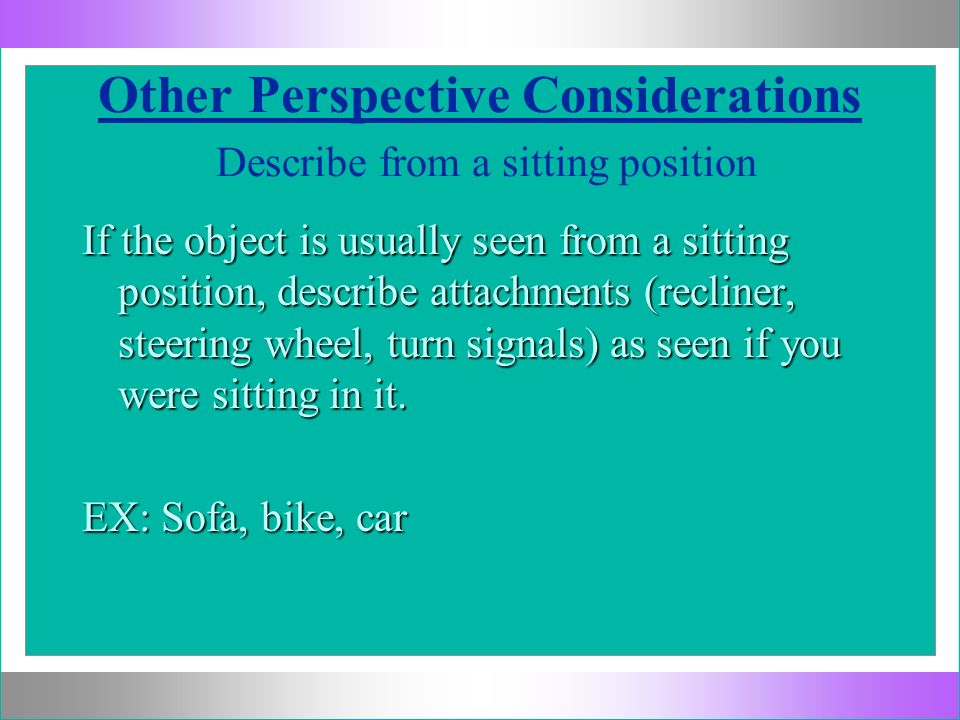 Other Perspective Considerations Describe from a sitting position If the object is usually seen from a sitting position, describe attachments (recline