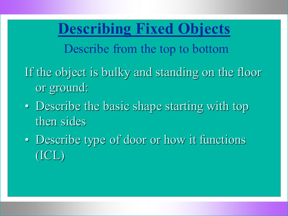Describing Fixed Objects Describe from the top to bottom If the object is bulky and standing on the floor or ground: Describe the basic shape starting