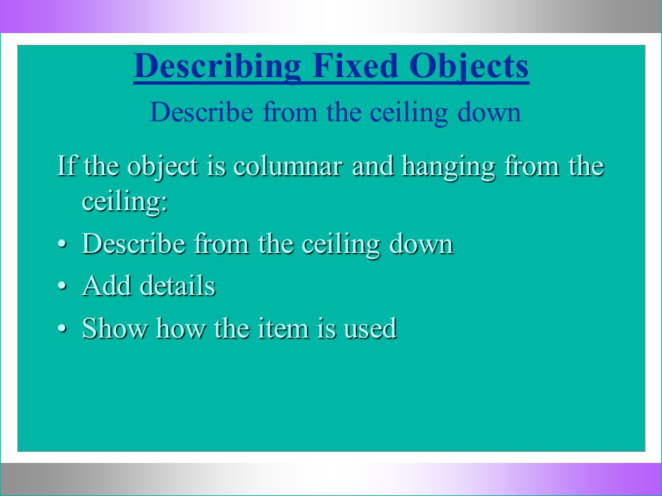 Describing Fixed Objects Describe from the ceiling down If the object is columnar and hanging from the ceiling: Describe from the ceiling downDescribe