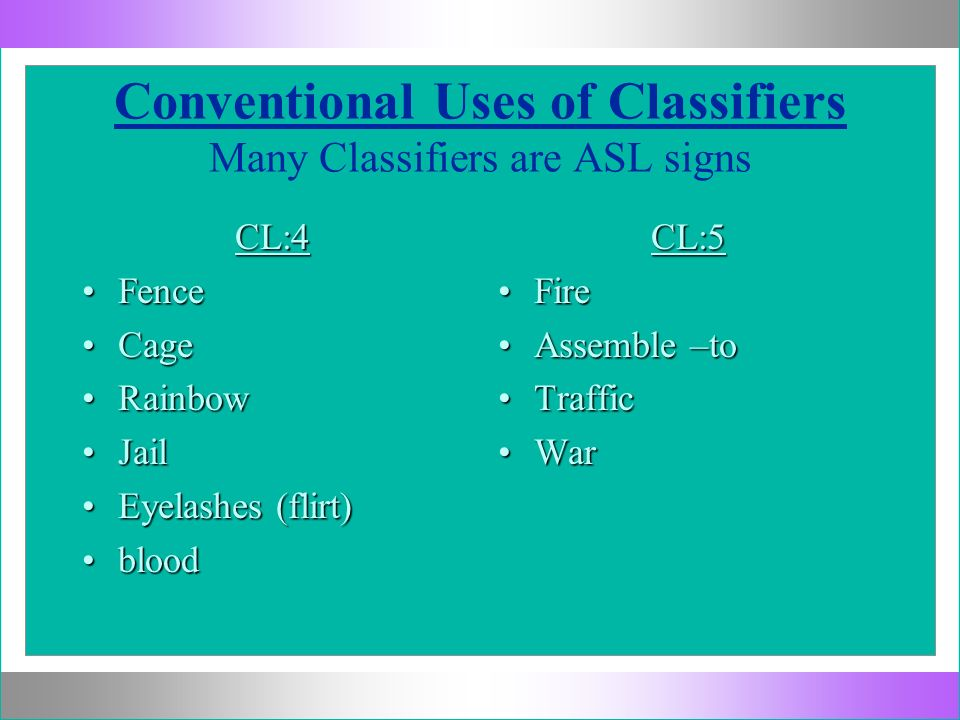Conventional Uses of Classifiers Many Classifiers are ASL signs CL:4 FenceFence CageCage RainbowRainbow JailJail Eyelashes (flirt)Eyelashes (flirt) bl