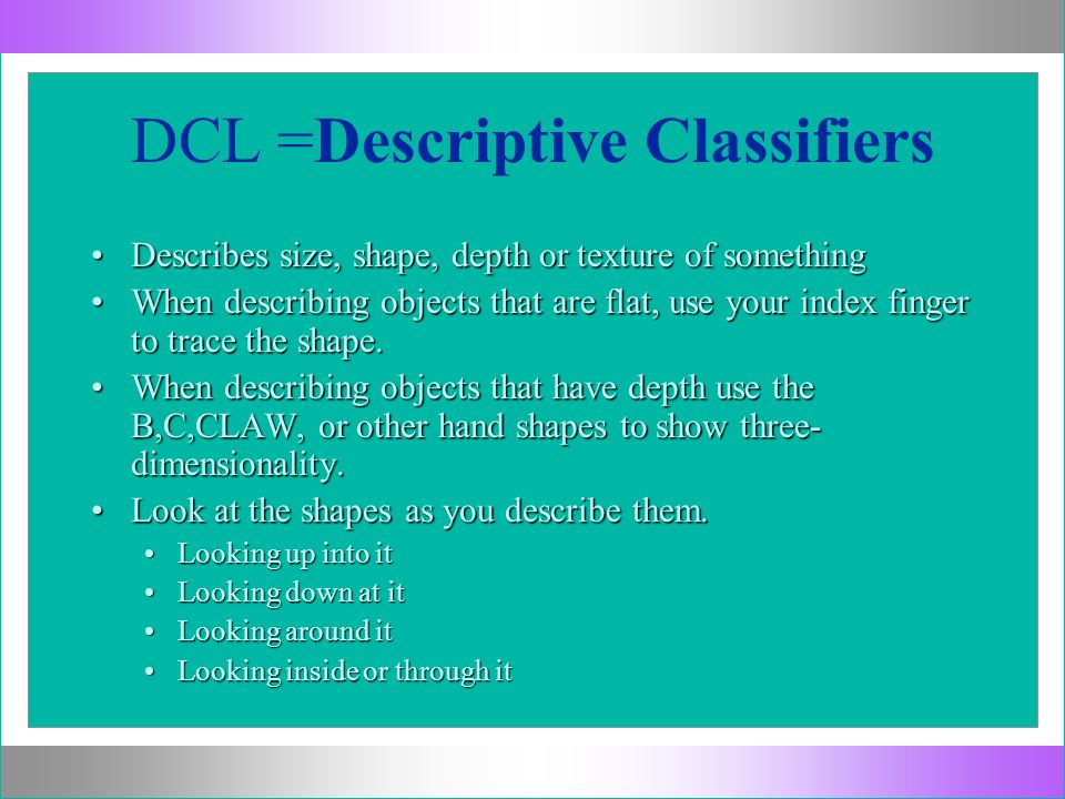 DCL =Descriptive Classifiers Describes size, shape, depth or texture of somethingDescribes size, shape, depth or texture of something When describing