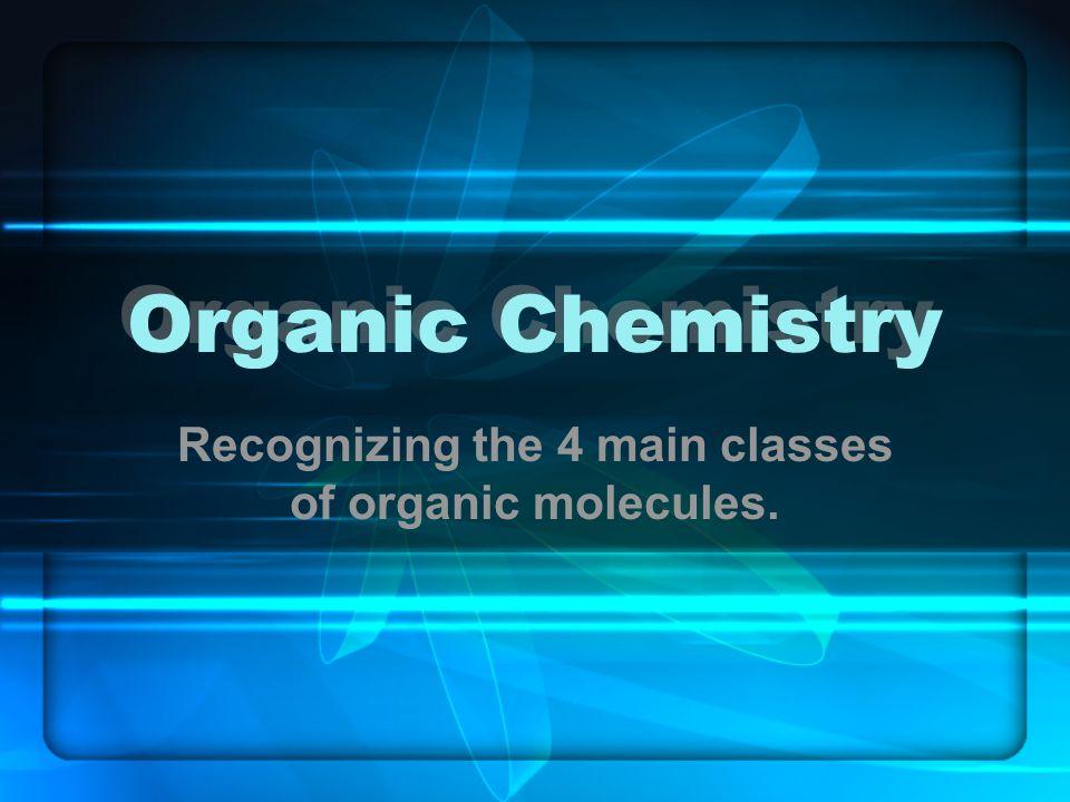 Organic Chemistry Recognizing the 4 main classes of organic molecules.