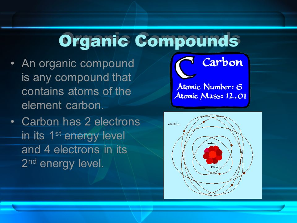 Organic Compounds An organic compound is any compound that contains atoms of the element carbon. Carbon has 2 electrons in its 1 st energy level and 4