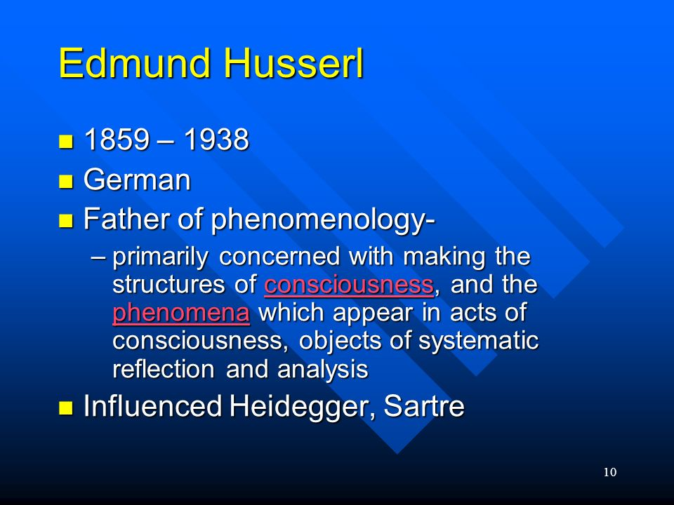 10 Edmund Husserl 1859 – 1938 1859 – 1938 German German Father of phenomenology- Father of phenomenology- –primarily concerned with making the structu