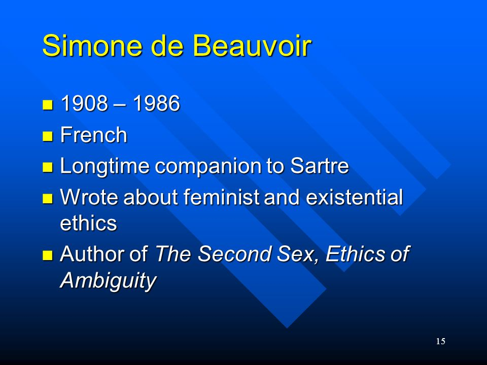 15 Simone de Beauvoir 1908 – 1986 1908 – 1986 French French Longtime companion to Sartre Longtime companion to Sartre Wrote about feminist and existen