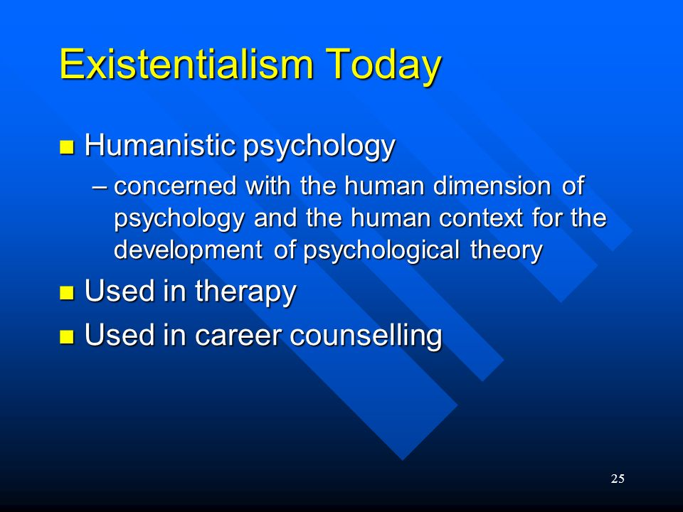 25 Existentialism Today Humanistic psychology Humanistic psychology –concerned with the human dimension of psychology and the human context for the de