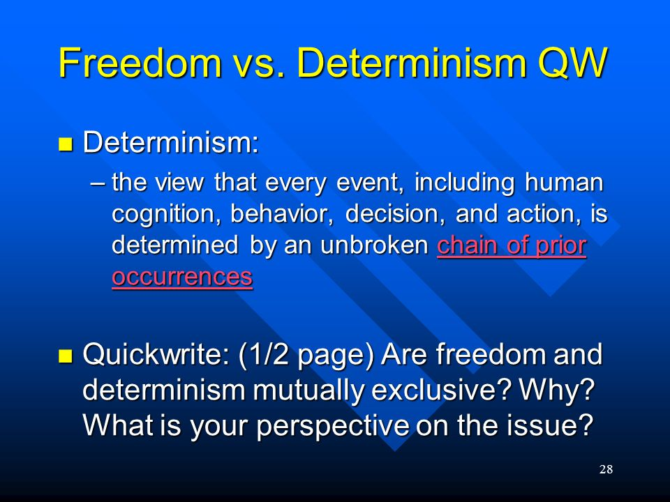 28 Freedom vs. Determinism QW Determinism: Determinism: –the view that every event, including human cognition, behavior, decision, and action, is dete