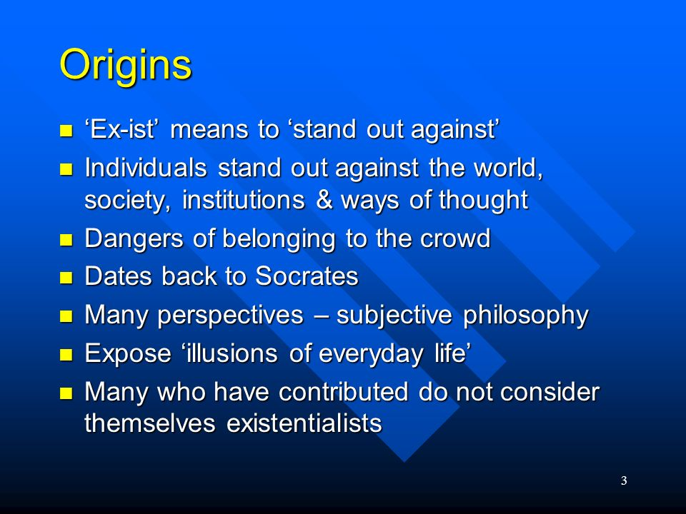 3 Origins Ex-ist means to stand out against Ex-ist means to stand out against Individuals stand out against the world, society, institutions & ways of