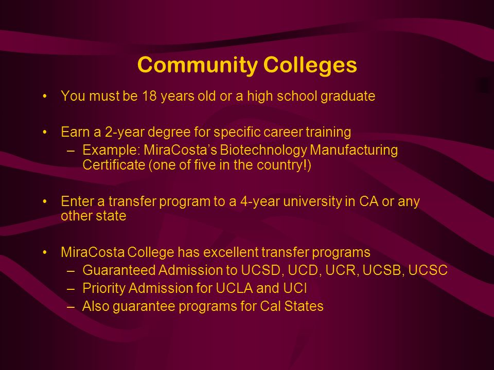 Community Colleges You must be 18 years old or a high school graduate Earn a 2-year degree for specific career training –Example: MiraCostas Biotechnology Manufacturing Certificate (one of five in the country!) Enter a transfer program to a 4-year university in CA or any other state MiraCosta College has excellent transfer programs –Guaranteed Admission to UCSD, UCD, UCR, UCSB, UCSC –Priority Admission for UCLA and UCI –Also guarantee programs for Cal States