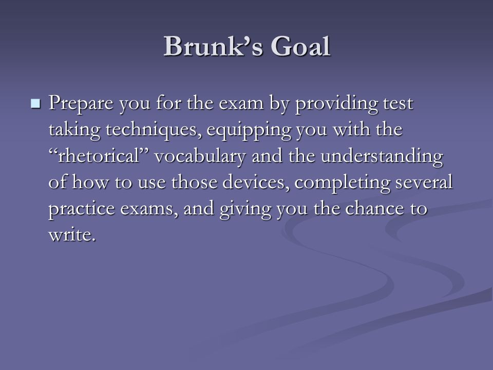 Brunks Goal Prepare you for the exam by providing test taking techniques, equipping you with the rhetorical vocabulary and the understanding of how to use those devices, completing several practice exams, and giving you the chance to write.
