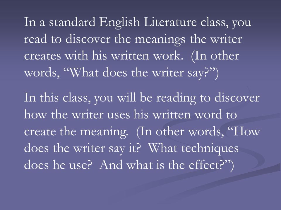 In a standard English Literature class, you read to discover the meanings the writer creates with his written work.