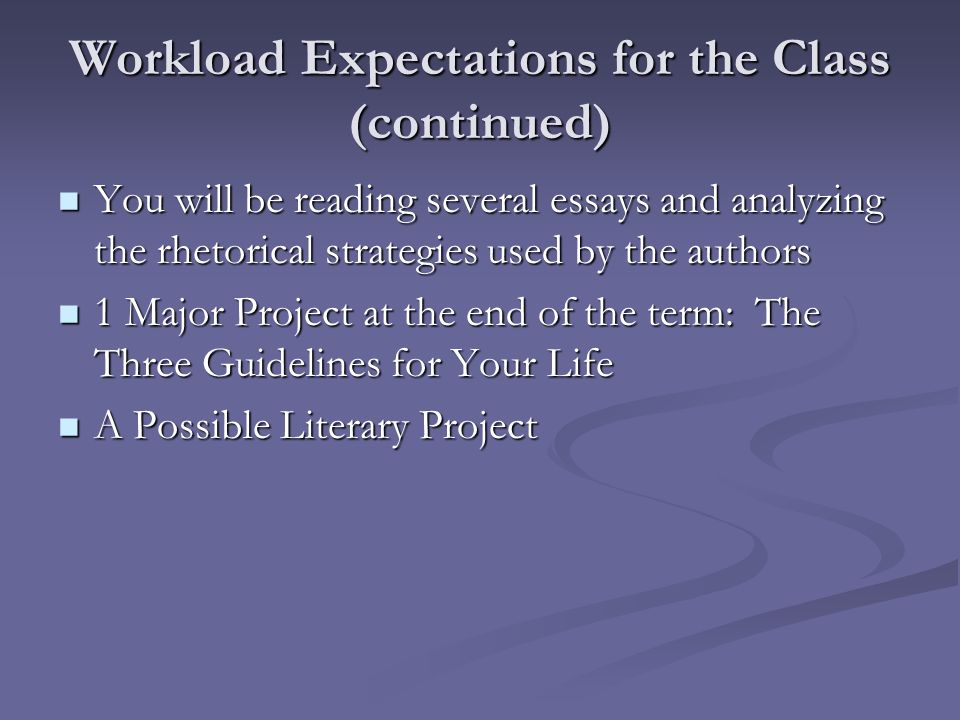 Workload Expectations for the Class (continued) You will be reading several essays and analyzing the rhetorical strategies used by the authors You will be reading several essays and analyzing the rhetorical strategies used by the authors 1 Major Project at the end of the term: The Three Guidelines for Your Life 1 Major Project at the end of the term: The Three Guidelines for Your Life A Possible Literary Project A Possible Literary Project