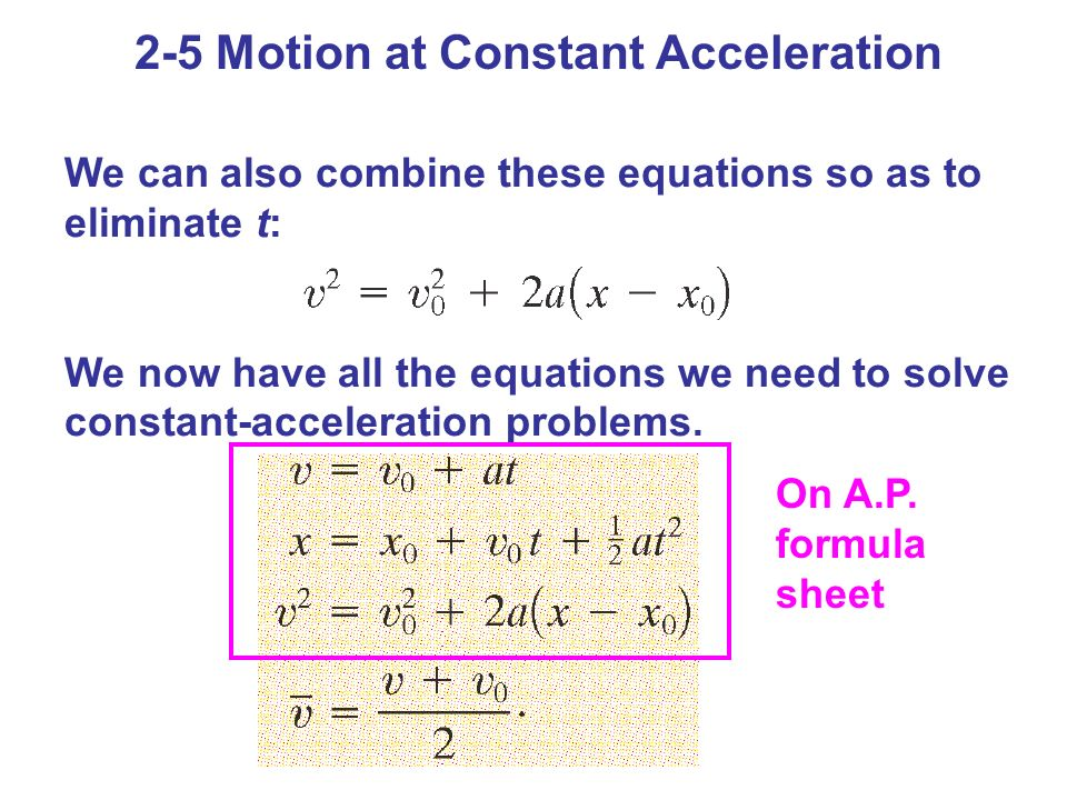 2-5 Motion at Constant Acceleration We can also combine these equations so as to eliminate t: We now have all the equations we need to solve constant-