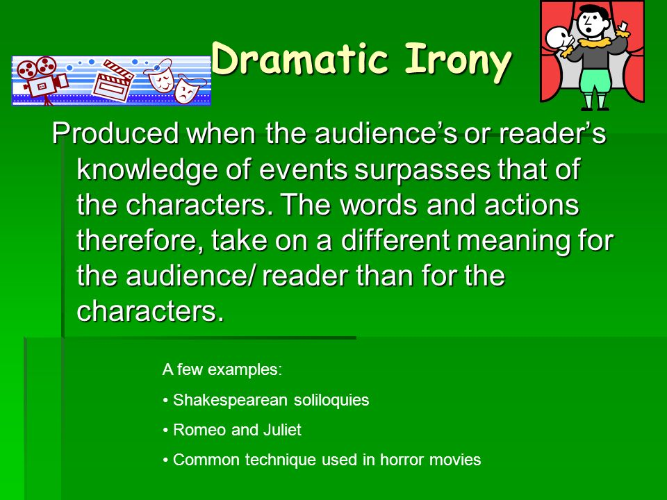 Dramatic Irony Produced when the audiences or readers knowledge of events surpasses that of the characters.