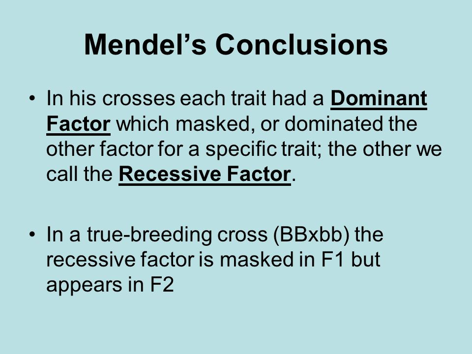 Mendels Conclusions In his crosses each trait had a Dominant Factor which masked, or dominated the other factor for a specific trait; the other we call the Recessive Factor.