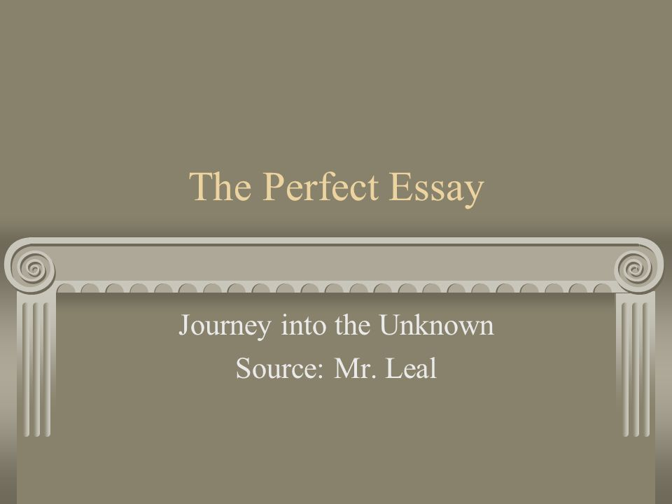 The Perfect Essay Journey into the Unknown Source: Mr. Leal